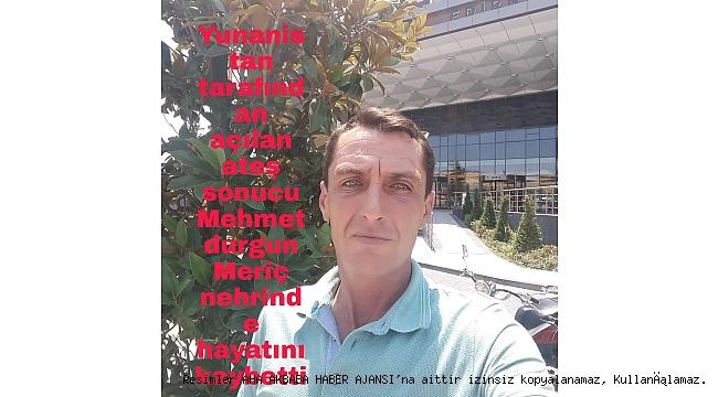 Yunan askeri keskin nişancıların açtığı Ateş sonucu Mehmet Durgun hayatını kaybetti