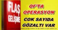 OF'TA OPERASYON GÖZALTILAR VAR